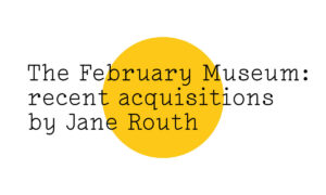 The February Museum: recent acquisitions