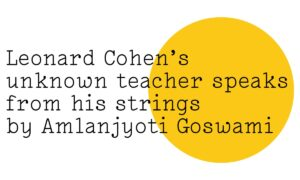 The Friday Poem 'Leonard Cohen's unknown teacher speaks from his strings' by Amlanjyoti Goswami