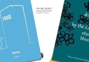 Three poetry pamphlets - 'Fridge' by Selima Hill (blue with a white outline pic of a fridge and a goose on?, 'Oh Be Quiet' by Natalie Shaw (white with a bit of yellow), and 'do not be lulled by the dainty starlike blossom' by Rachael Matthews - dark green with black outline flowers
