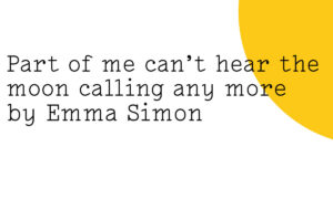 The Friday Poem 'Part of me can't hear the moon calling any more' by Emma Simon